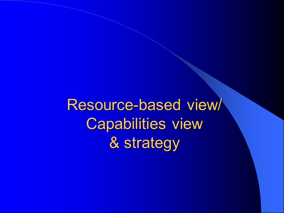 Resource-based view/ Capabilities view & strategy
