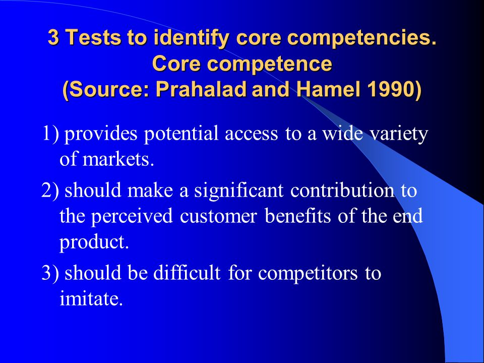 3 Tests to identify core competencies. Core competence (Source: Prahalad and Hamel 1990) 1) provides potential access to a wide variety of markets. 2)