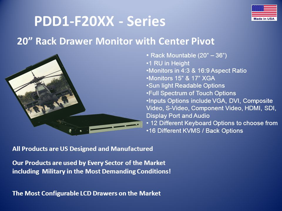 PDD1-F20XX - Series 20 Rack Drawer Monitor with Center Pivot All Products are US Designed and Manufactured Rack Mountable (20 – 36) 1 RU in Height Monitors in 4:3 & 16:9 Aspect Ratio Monitors 15 & 17 XGA Sun light Readable Options Full Spectrum of Touch Options Inputs Options include VGA, DVI, Composite Video, S-Video, Component Video, HDMI, SDI, Display Port and Audio 12 Different Keyboard Options to choose from 16 Different KVMS / Back Options The Most Configurable LCD Drawers on the Market Our Products are used by Every Sector of the Market including Military in the Most Demanding Conditions!