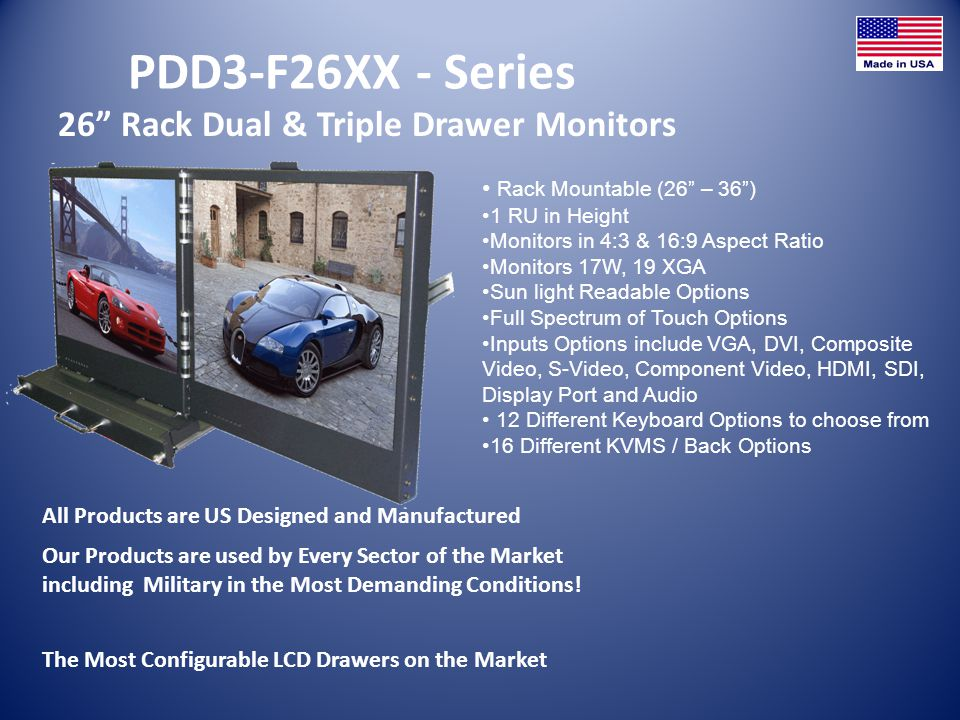 PDD3-F26XX - Series 26 Rack Dual & Triple Drawer Monitors All Products are US Designed and Manufactured Rack Mountable (26 – 36) 1 RU in Height Monitors in 4:3 & 16:9 Aspect Ratio Monitors 17W, 19 XGA Sun light Readable Options Full Spectrum of Touch Options Inputs Options include VGA, DVI, Composite Video, S-Video, Component Video, HDMI, SDI, Display Port and Audio 12 Different Keyboard Options to choose from 16 Different KVMS / Back Options The Most Configurable LCD Drawers on the Market Our Products are used by Every Sector of the Market including Military in the Most Demanding Conditions!