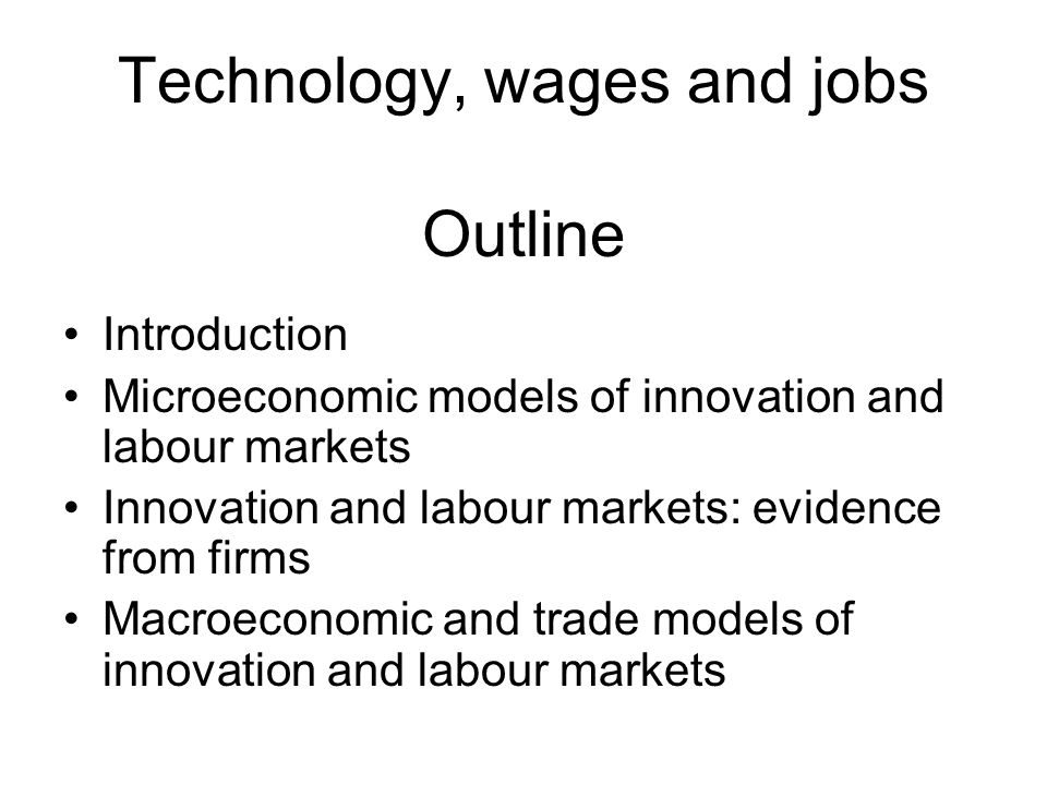 Technology, wages and jobs Outline Introduction Microeconomic models of innovation and labour markets Innovation and labour markets: evidence from firms Macroeconomic and trade models of innovation and labour markets