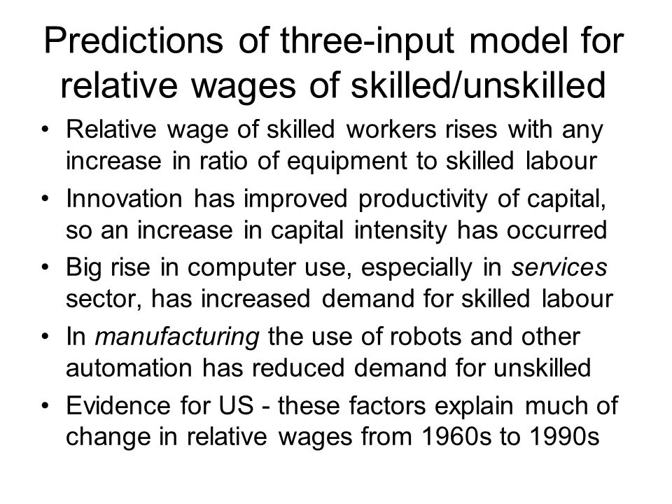 Predictions of three-input model for relative wages of skilled/unskilled Relative wage of skilled workers rises with any increase in ratio of equipment to skilled labour Innovation has improved productivity of capital, so an increase in capital intensity has occurred Big rise in computer use, especially in services sector, has increased demand for skilled labour In manufacturing the use of robots and other automation has reduced demand for unskilled Evidence for US - these factors explain much of change in relative wages from 1960s to 1990s