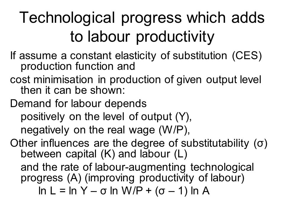 Technological progress which adds to labour productivity If assume a constant elasticity of substitution (CES) production function and cost minimisation in production of given output level then it can be shown: Demand for labour depends positively on the level of output (Y), negatively on the real wage (W/P), Other influences are the degree of substitutability (σ) between capital (K) and labour (L) and the rate of labour-augmenting technological progress (A) (improving productivity of labour) ln L = ln Y – σ ln W/P + (σ – 1) ln A