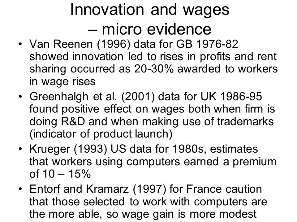 Innovation and wages – micro evidence Van Reenen (1996) data for GB 1976-82 showed innovation led to rises in profits and rent sharing occurred as 20-30% awarded to workers in wage rises Greenhalgh et al.