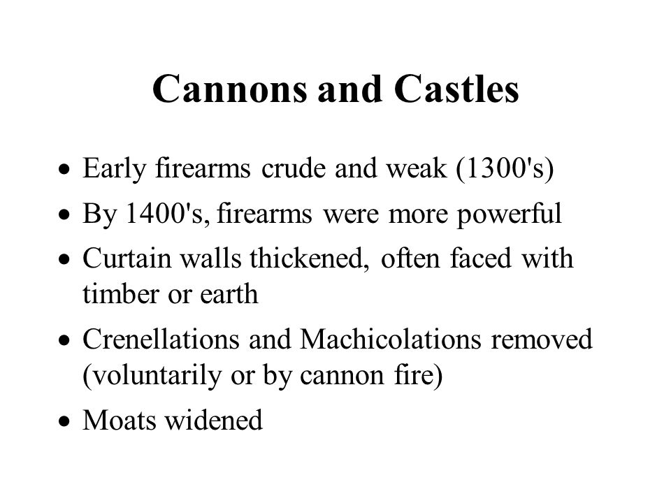 Cannons and Castles Early firearms crude and weak (1300 s) By 1400 s, firearms were more powerful Curtain walls thickened, often faced with timber or earth Crenellations and Machicolations removed (voluntarily or by cannon fire) Moats widened