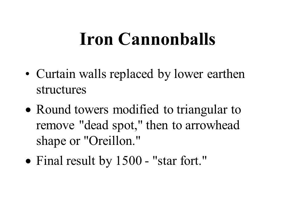 Iron Cannonballs Curtain walls replaced by lower earthen structures Round towers modified to triangular to remove dead spot, then to arrowhead shape or Oreillon. Final result by 1500 - star fort.