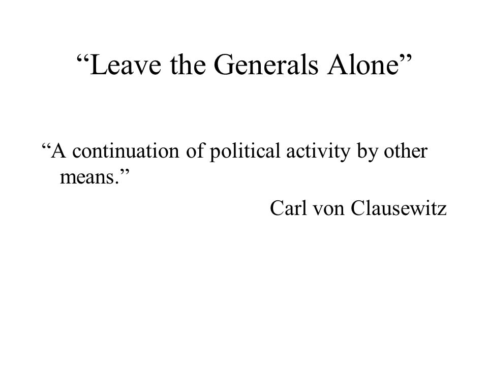 Leave the Generals Alone A continuation of political activity by other means. Carl von Clausewitz