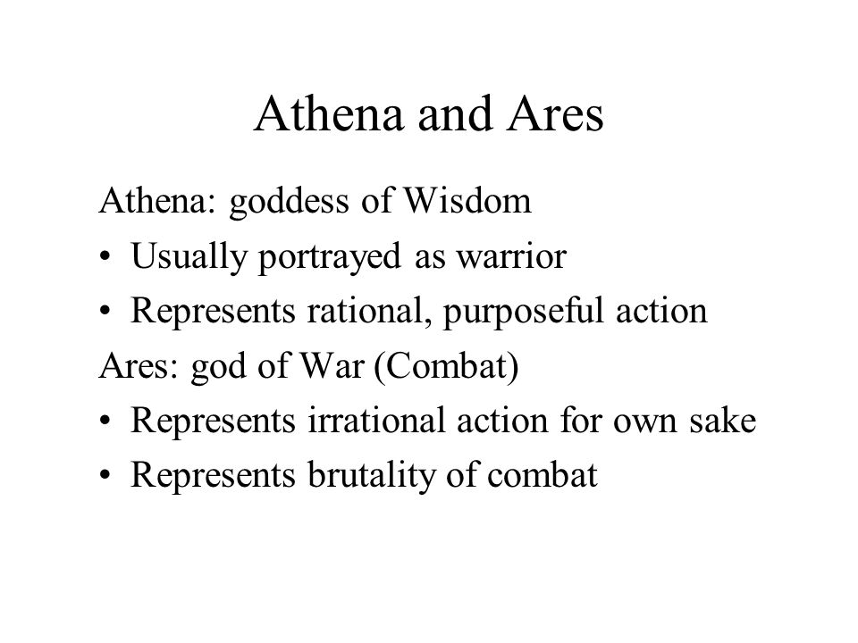 Athena and Ares Athena: goddess of Wisdom Usually portrayed as warrior Represents rational, purposeful action Ares: god of War (Combat) Represents irrational action for own sake Represents brutality of combat