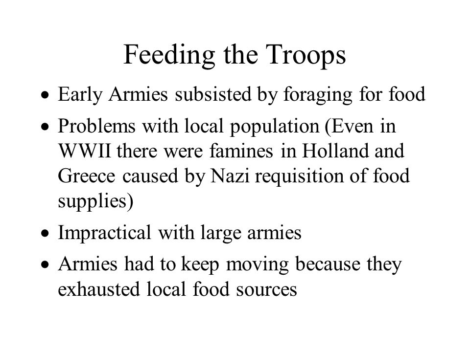 Feeding the Troops Early Armies subsisted by foraging for food Problems with local population (Even in WWII there were famines in Holland and Greece c