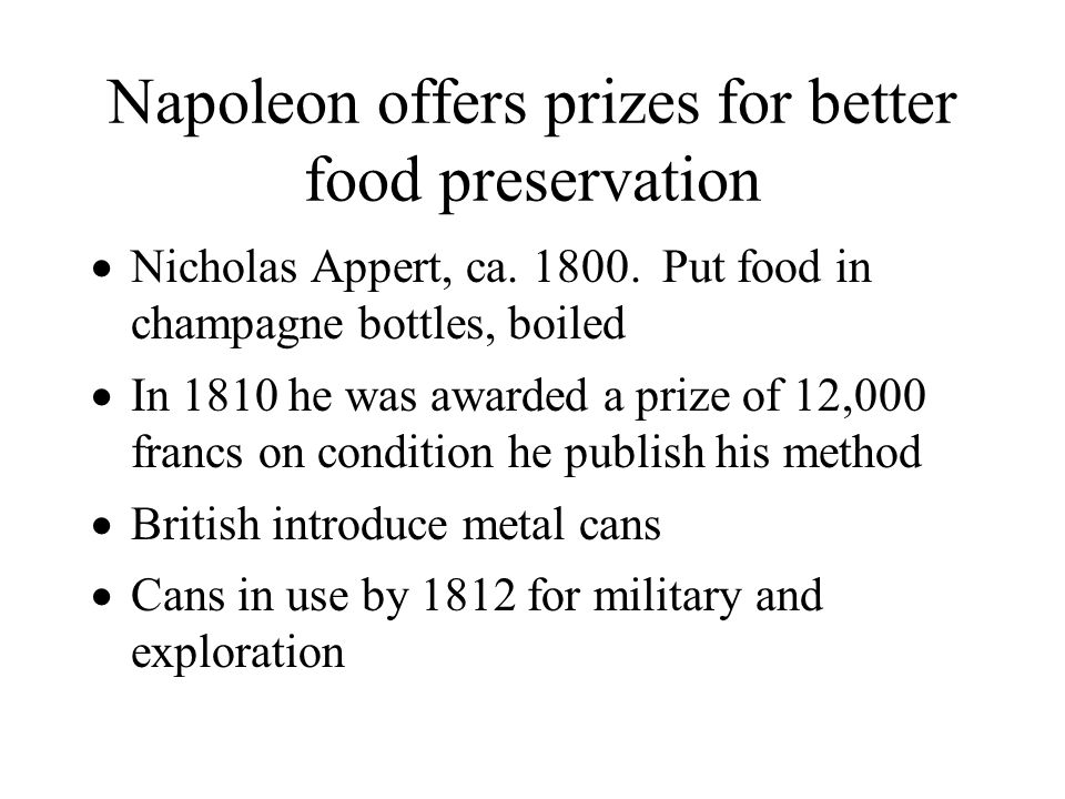 Napoleon offers prizes for better food preservation Nicholas Appert, ca. 1800. Put food in champagne bottles, boiled In 1810 he was awarded a prize of