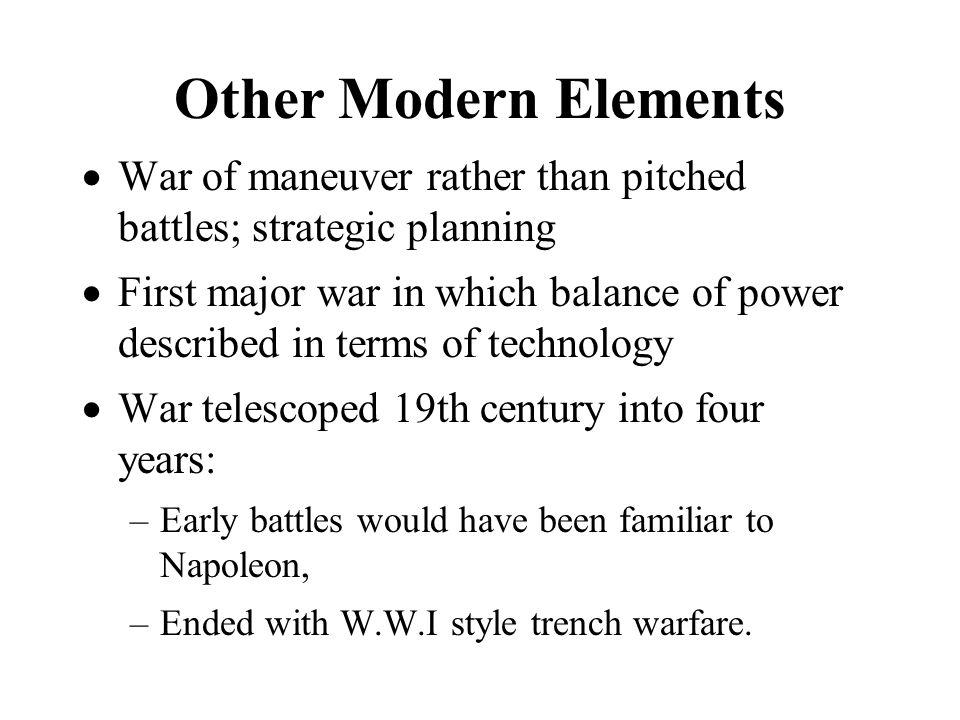 Other Modern Elements War of maneuver rather than pitched battles; strategic planning First major war in which balance of power described in terms of technology War telescoped 19th century into four years: –Early battles would have been familiar to Napoleon, –Ended with W.W.I style trench warfare.