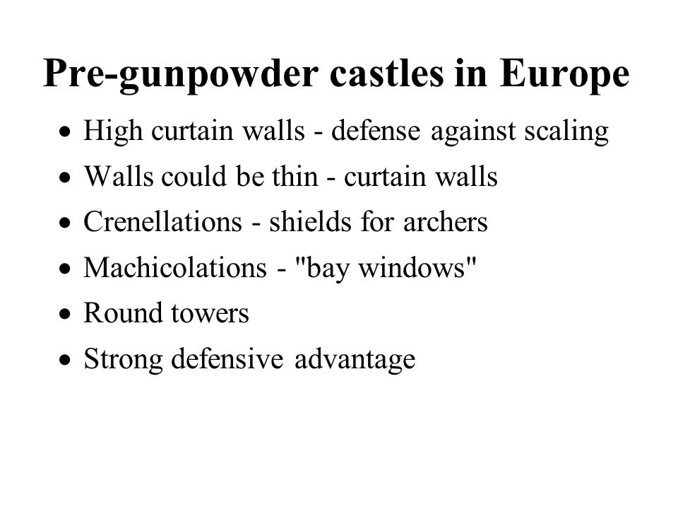 Pre-gunpowder castles in Europe High curtain walls - defense against scaling Walls could be thin - curtain walls Crenellations - shields for archers M