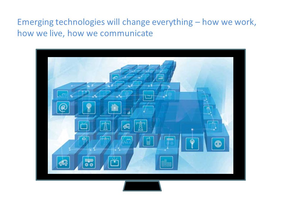 Emerging technologies will change everything – how we work, how we live, how we communicate
