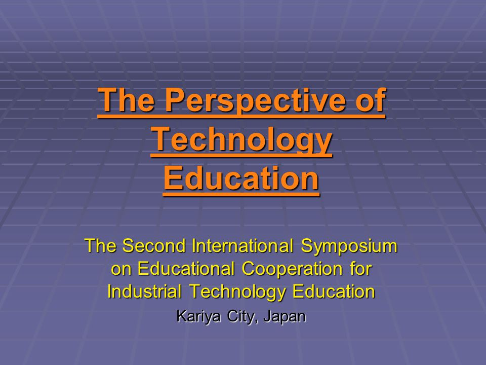 The Perspective of Technology Education The Second International Symposium on Educational Cooperation for Industrial Technology Education Kariya City,