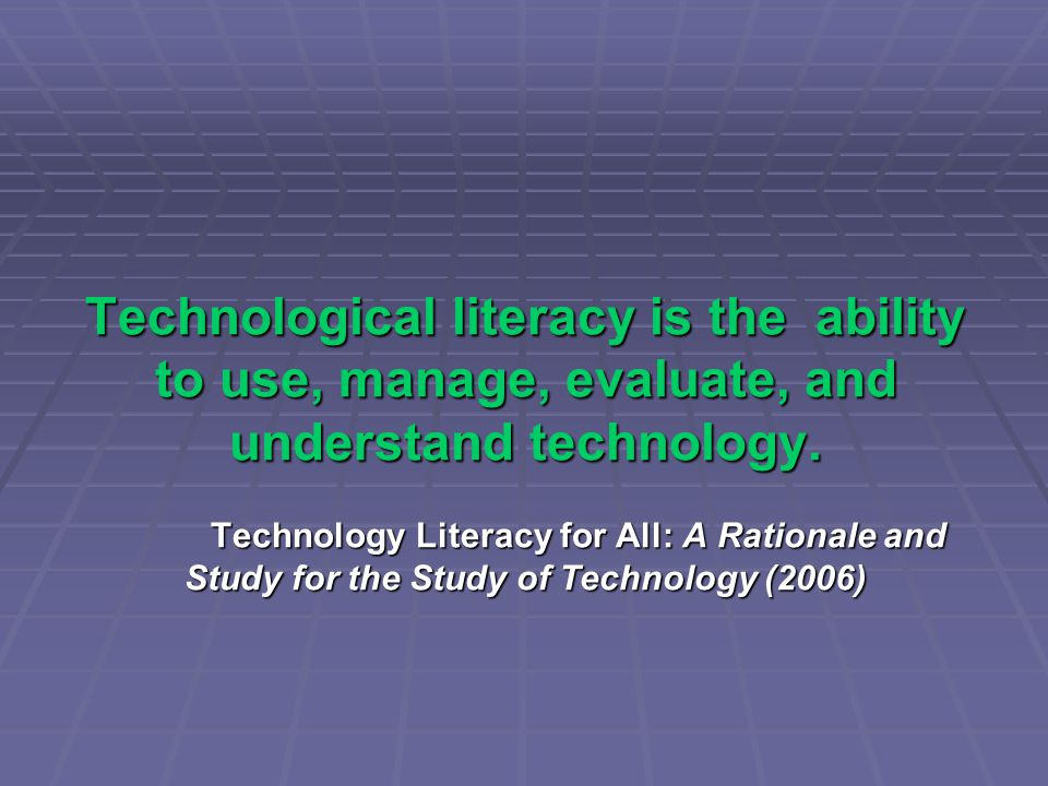 Technological literacy is the ability to use, manage, evaluate, and understand technology. Technology Literacy for All: A Rationale and Study for the