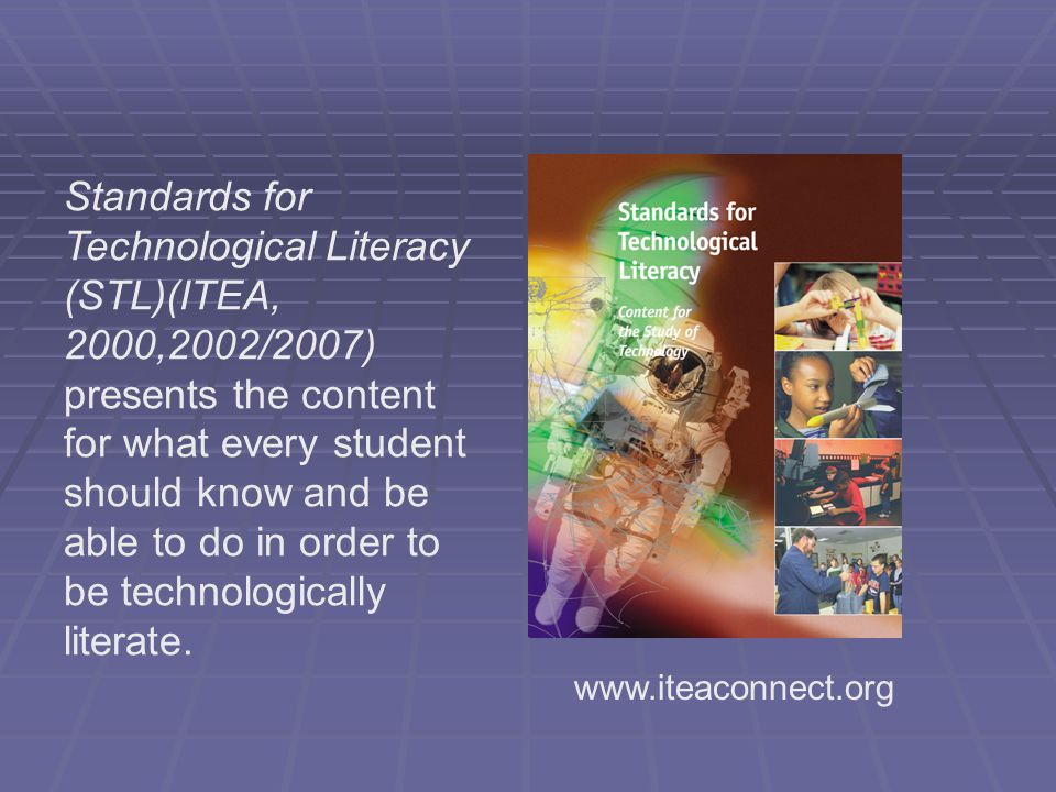 Standards for Technological Literacy (STL)(ITEA, 2000,2002/2007) presents the content for what every student should know and be able to do in order to