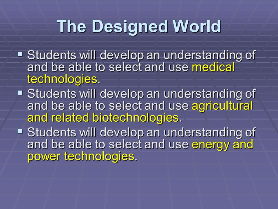 The Designed World Students will develop an understanding of and be able to select and use medical technologies. Students will develop an understandin