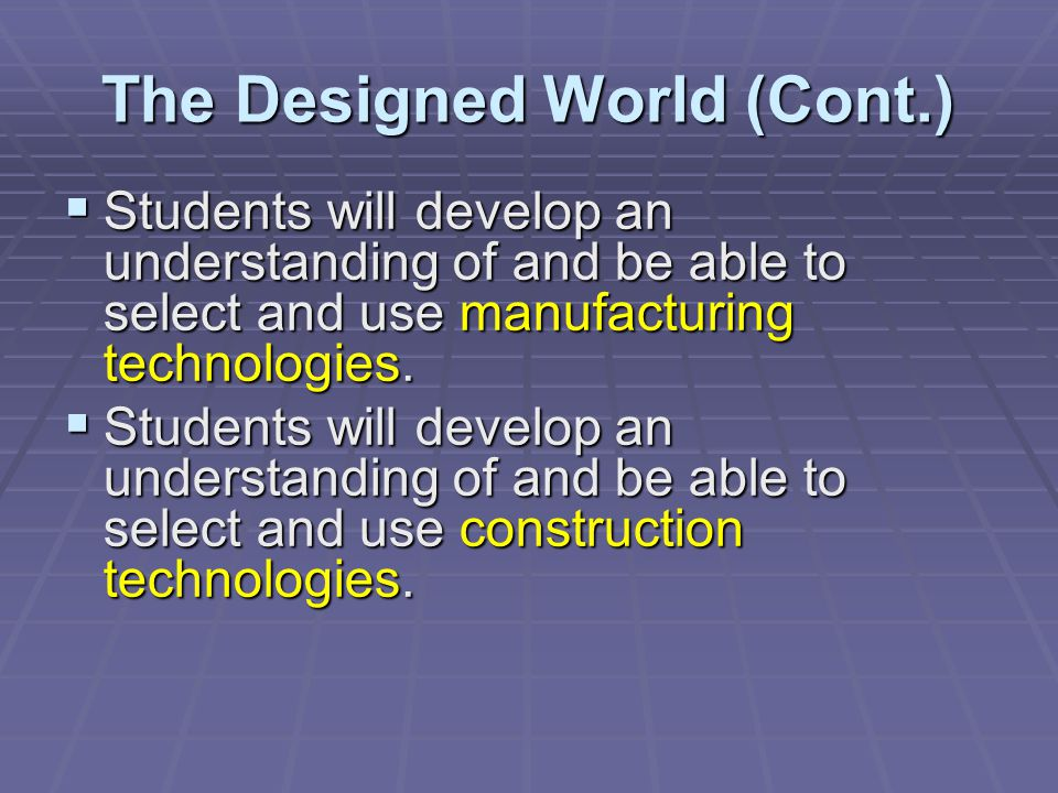 The Designed World (Cont.) Students will develop an understanding of and be able to select and use manufacturing technologies. Students will develop a