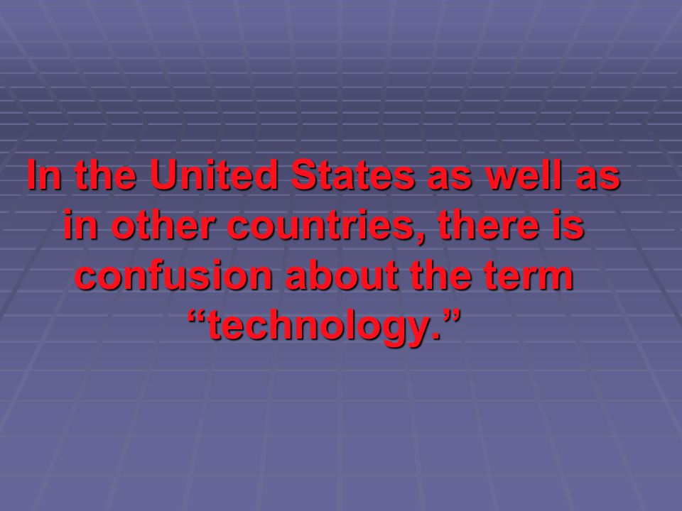 In the United States as well as in other countries, there is confusion about the term technology.