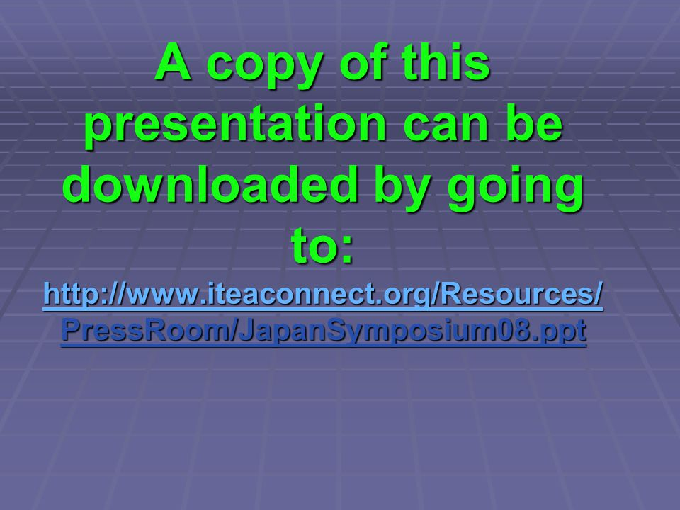 A copy of this presentation can be downloaded by going to: http://www.iteaconnect.org/Resources/ PressRoom/JapanSymposium08.ppt http://www.iteaconnect