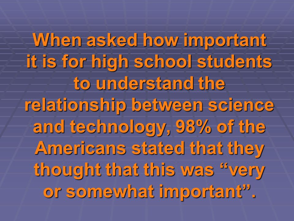 When asked how important it is for high school students to understand the relationship between science and technology, 98% of the Americans stated tha