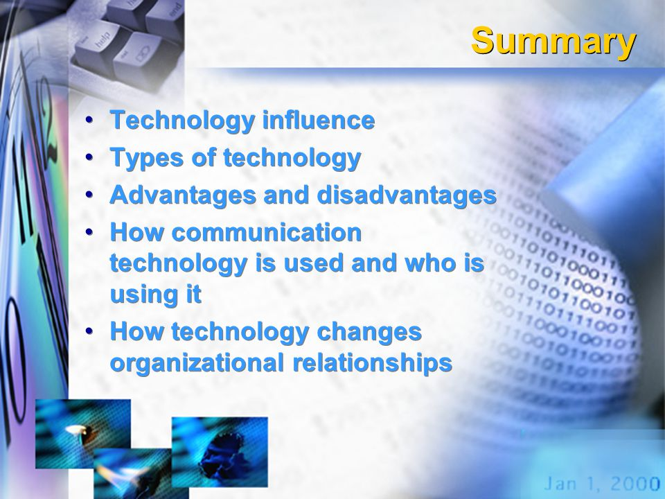 Summary Technology influence Types of technology Advantages and disadvantages How communication technology is used and who is using it How technology changes organizational relationships Technology influence Types of technology Advantages and disadvantages How communication technology is used and who is using it How technology changes organizational relationships