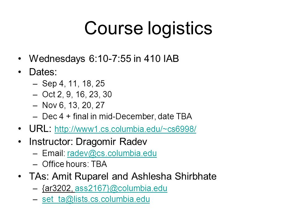 Course logistics Wednesdays 6:10-7:55 in 410 IAB Dates: –Sep 4, 11, 18, 25 –Oct 2, 9, 16, 23, 30 –Nov 6, 13, 20, 27 –Dec 4 + final in mid-December, da