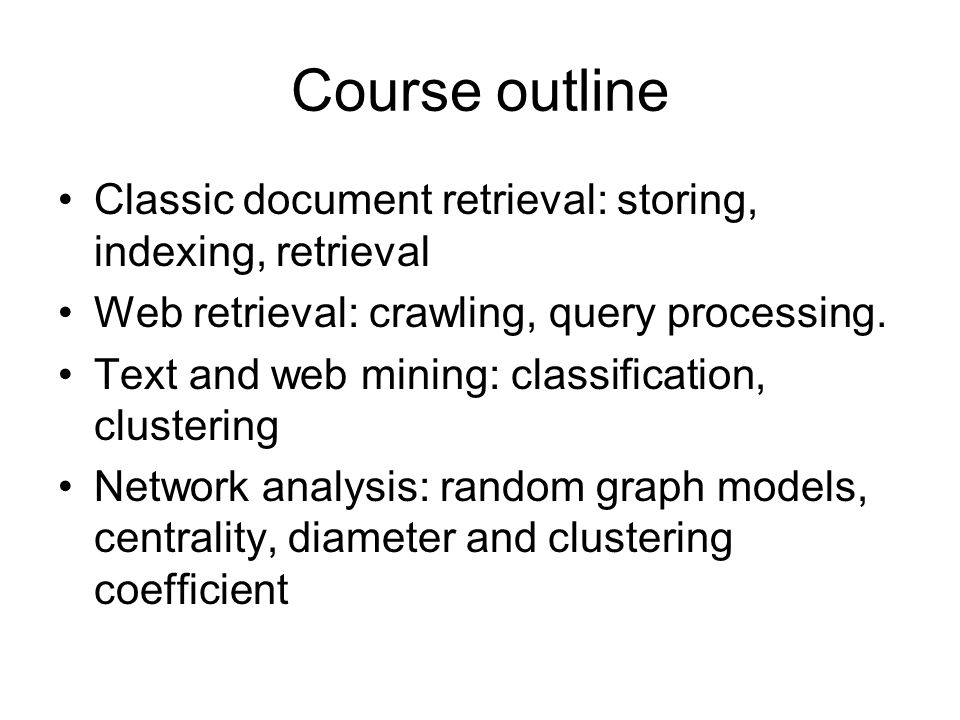 Course outline Classic document retrieval: storing, indexing, retrieval Web retrieval: crawling, query processing. Text and web mining: classification