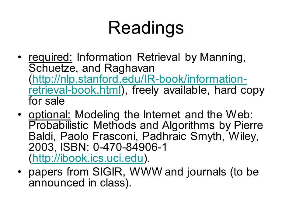 Readings required: Information Retrieval by Manning, Schuetze, and Raghavan (http://nlp.stanford.edu/IR-book/information- retrieval-book.html), freely