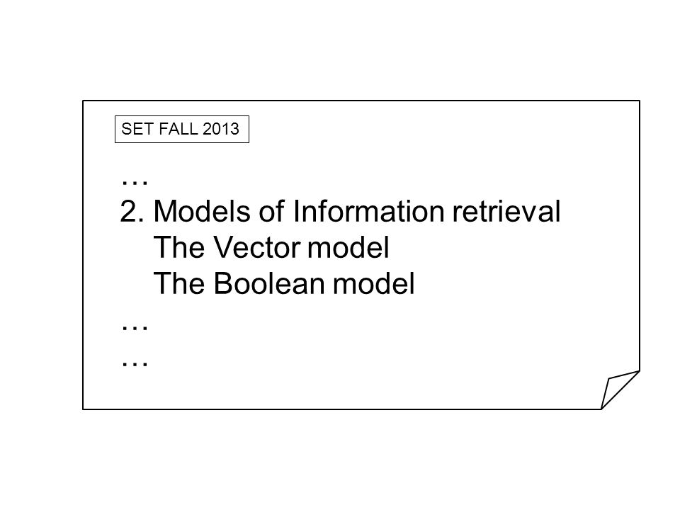 SET FALL 2013 … 2. Models of Information retrieval The Vector model The Boolean model …