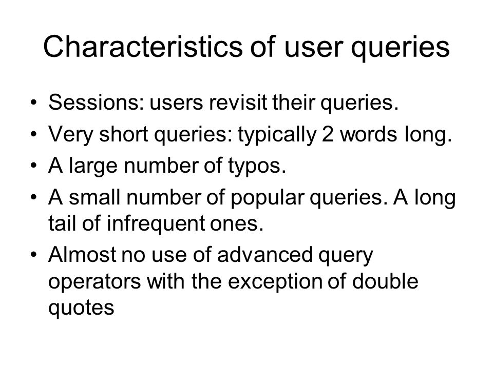 Characteristics of user queries Sessions: users revisit their queries. Very short queries: typically 2 words long. A large number of typos. A small nu