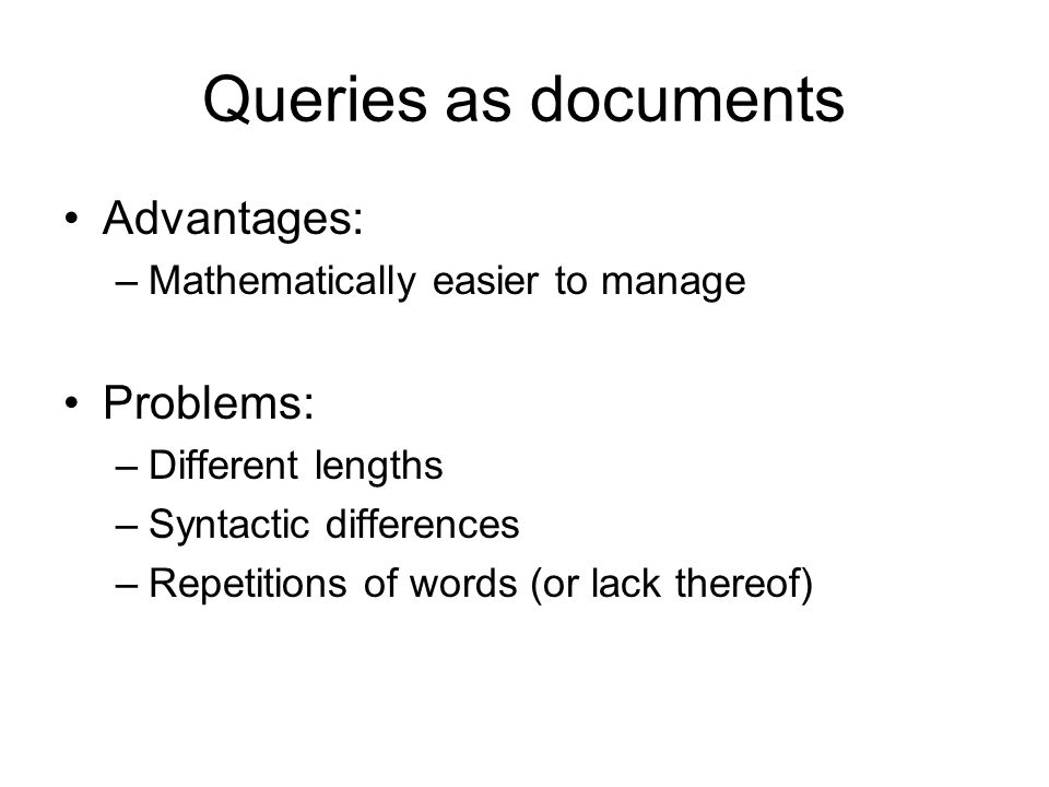 Queries as documents Advantages: –Mathematically easier to manage Problems: –Different lengths –Syntactic differences –Repetitions of words (or lack t