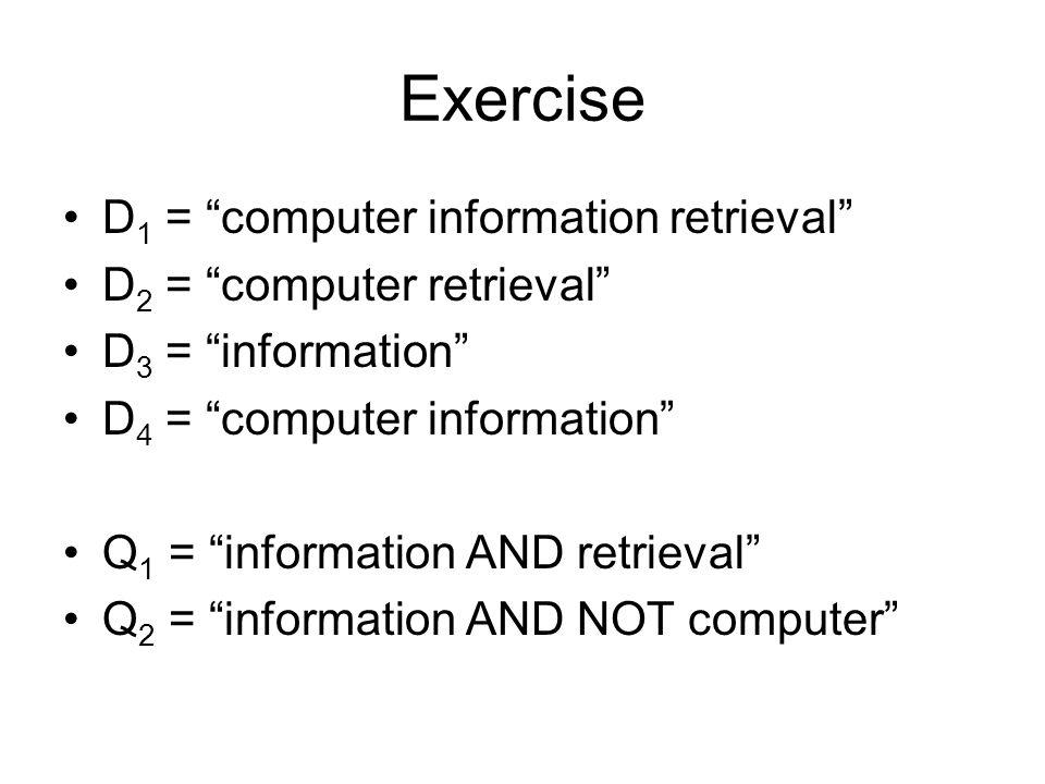 Exercise D 1 = computer information retrieval D 2 = computer retrieval D 3 = information D 4 = computer information Q 1 = information AND retrieval Q