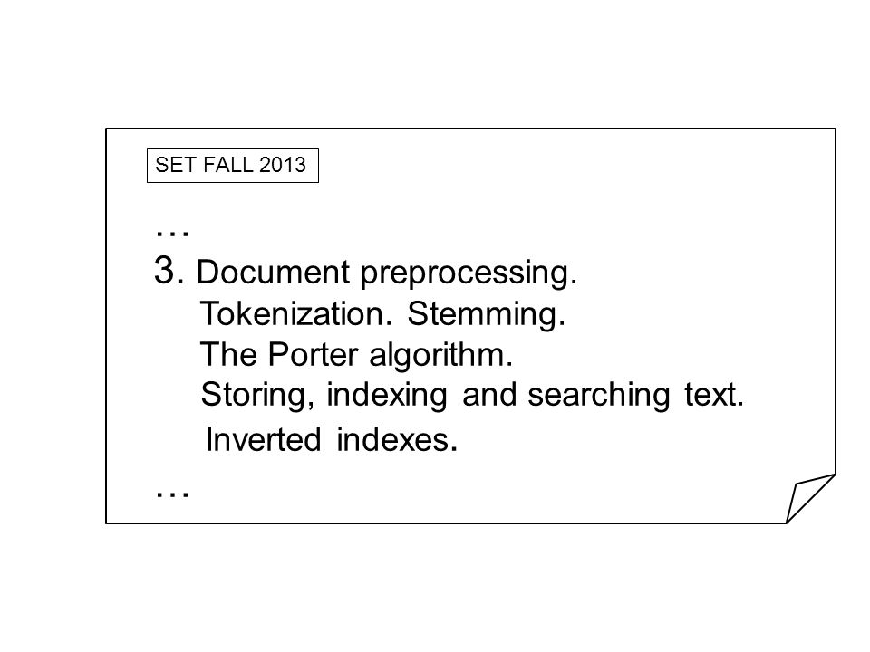 SET FALL 2013 … 3. Document preprocessing. Tokenization. Stemming. The Porter algorithm. Storing, indexing and searching text. Inverted indexes. …