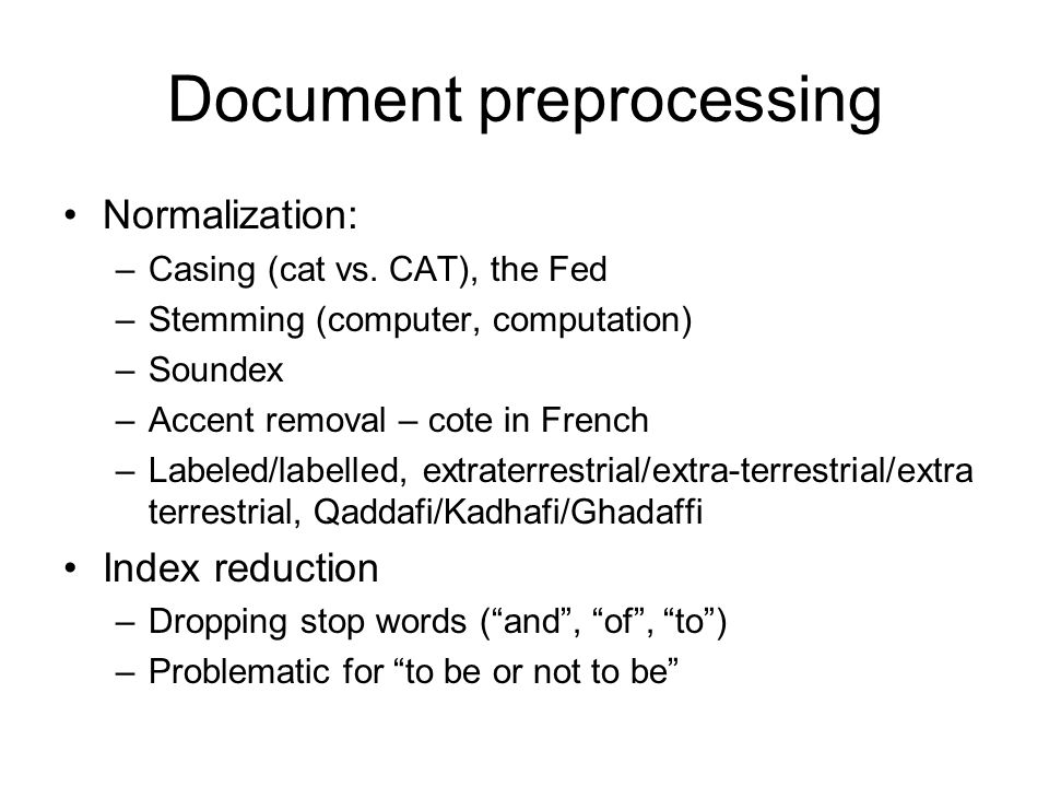Document preprocessing Normalization: –Casing (cat vs. CAT), the Fed –Stemming (computer, computation) –Soundex –Accent removal – cote in French –Labe