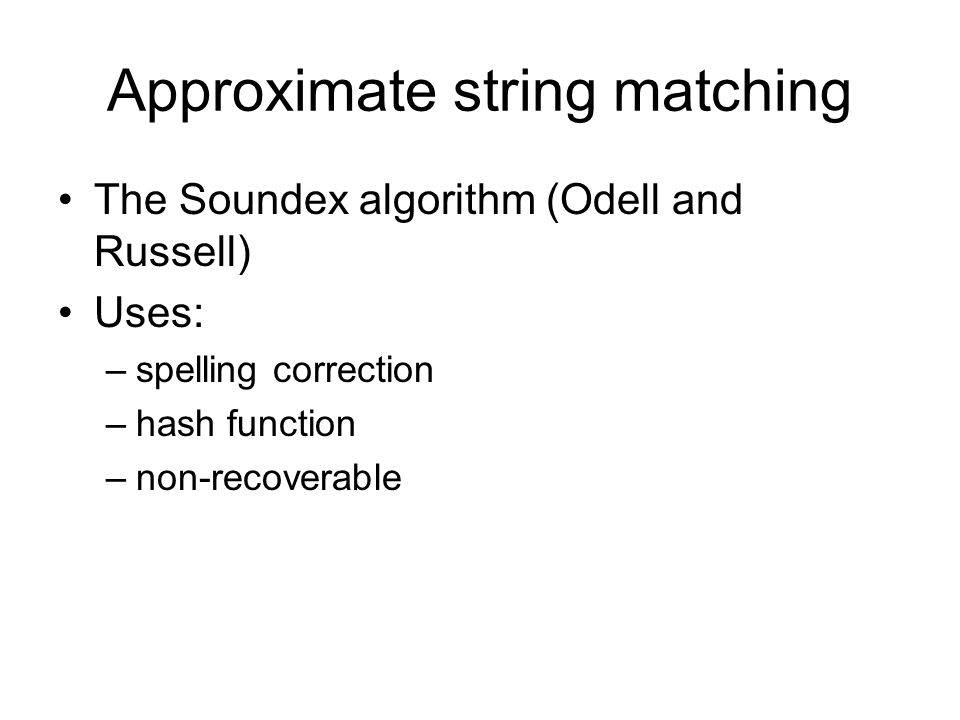 Approximate string matching The Soundex algorithm (Odell and Russell) Uses: –spelling correction –hash function –non-recoverable
