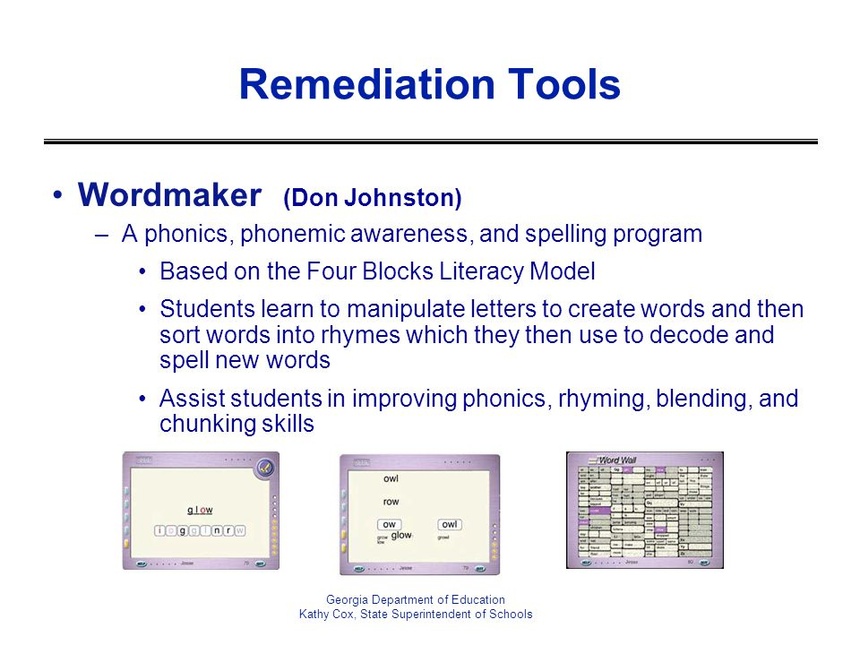 Remediation Tools Wordmaker (Don Johnston) –A phonics, phonemic awareness, and spelling program Based on the Four Blocks Literacy Model Students learn to manipulate letters to create words and then sort words into rhymes which they then use to decode and spell new words Assist students in improving phonics, rhyming, blending, and chunking skills Georgia Department of Education Kathy Cox, State Superintendent of Schools