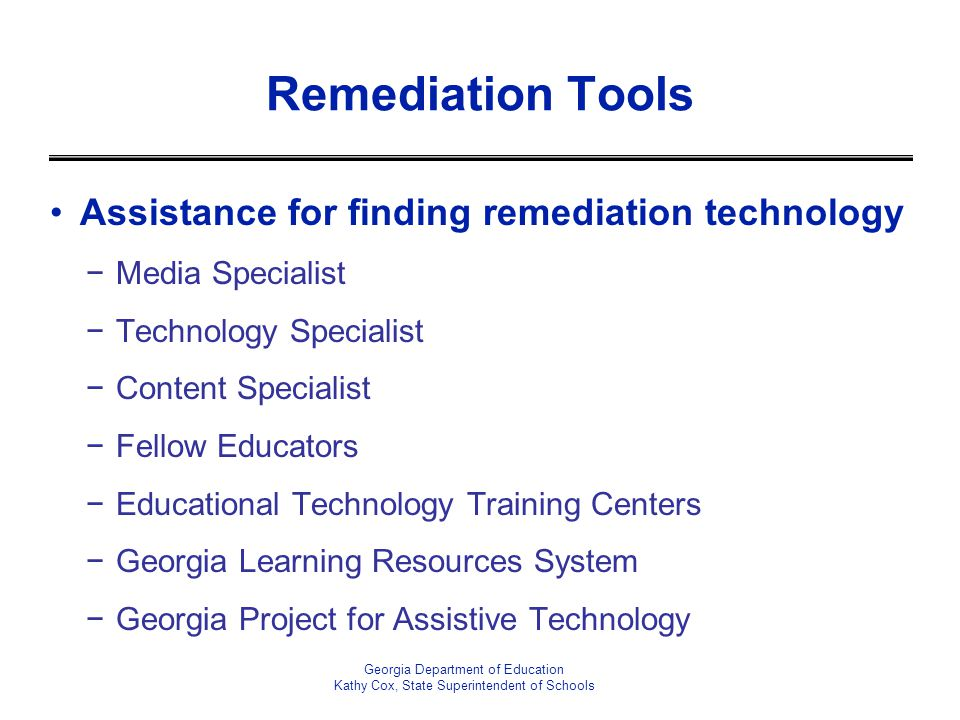 Remediation Tools Assistance for finding remediation technology Media Specialist Technology Specialist Content Specialist Fellow Educators Educational Technology Training Centers Georgia Learning Resources System Georgia Project for Assistive Technology Georgia Department of Education Kathy Cox, State Superintendent of Schools