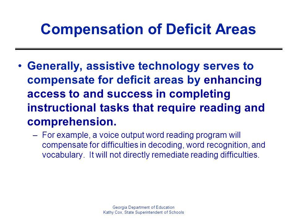 Compensation of Deficit Areas Generally, assistive technology serves to compensate for deficit areas by enhancing access to and success in completing instructional tasks that require reading and comprehension.