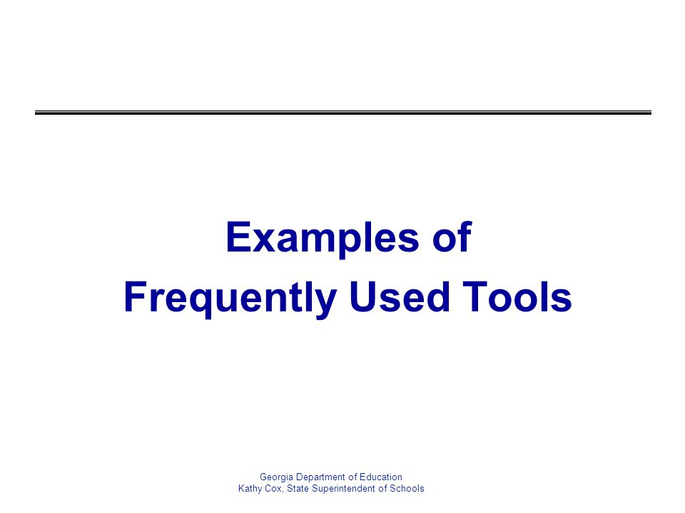 Examples of Frequently Used Tools Georgia Department of Education Kathy Cox, State Superintendent of Schools