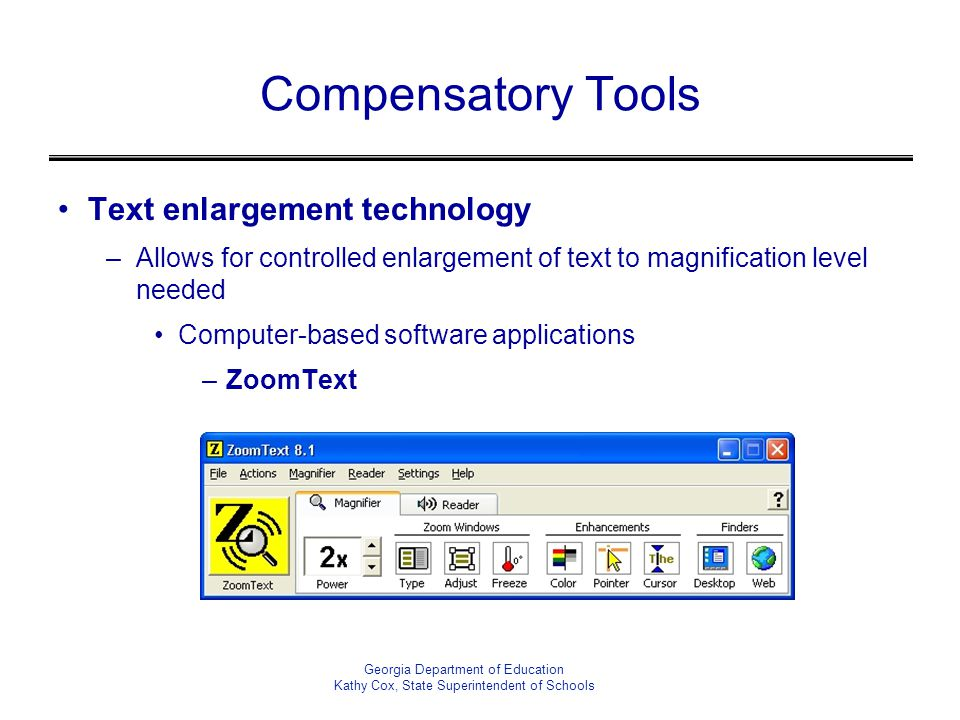 Compensatory Tools Text enlargement technology –Allows for controlled enlargement of text to magnification level needed Computer-based software applications –ZoomText Georgia Department of Education Kathy Cox, State Superintendent of Schools