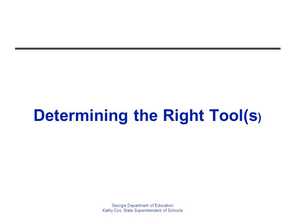 Determining the Right Tool(s ) Georgia Department of Education Kathy Cox, State Superintendent of Schools