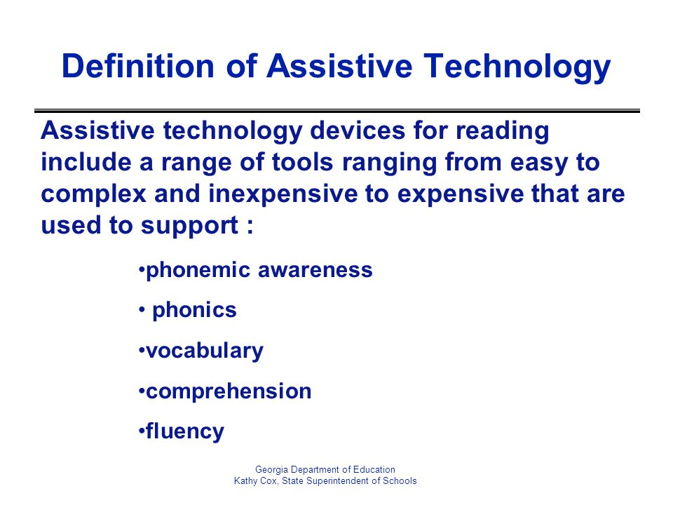 Definition of Assistive Technology Assistive technology devices for reading include a range of tools ranging from easy to complex and inexpensive to expensive that are used to support : phonemic awareness phonics vocabulary comprehension fluency Georgia Department of Education Kathy Cox, State Superintendent of Schools