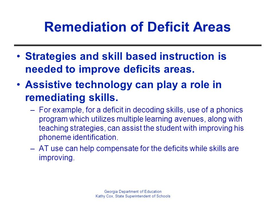 Remediation of Deficit Areas Strategies and skill based instruction is needed to improve deficits areas.