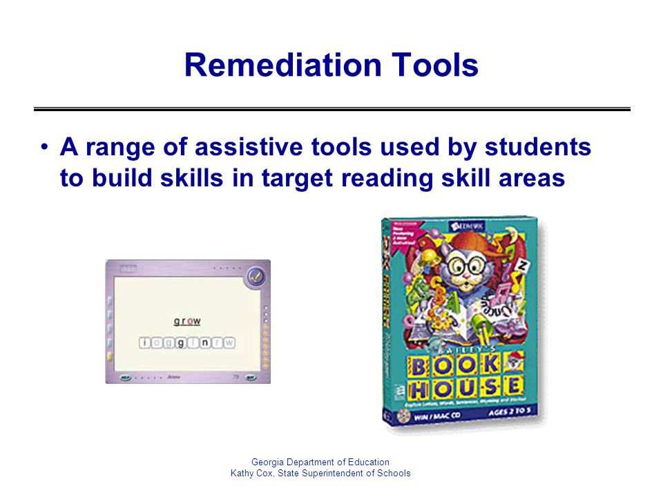 Remediation Tools A range of assistive tools used by students to build skills in target reading skill areas Georgia Department of Education Kathy Cox, State Superintendent of Schools