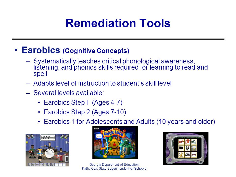 Remediation Tools Earobics (Cognitive Concepts) –Systematically teaches critical phonological awareness, listening, and phonics skills required for learning to read and spell –Adapts level of instruction to students skill level –Several levels available: Earobics Step I (Ages 4-7) Earobics Step 2 (Ages 7-10) Earobics 1 for Adolescents and Adults (10 years and older) Georgia Department of Education Kathy Cox, State Superintendent of Schools