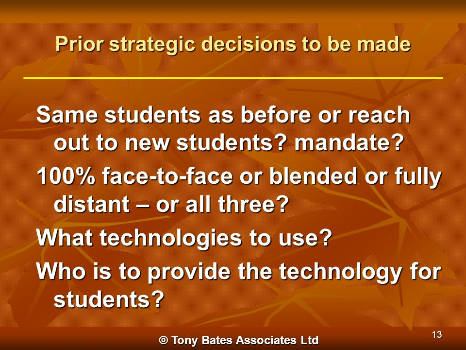 Prior strategic decisions to be made Same students as before or reach out to new students? mandate? 100% face-to-face or blended or fully distant – or