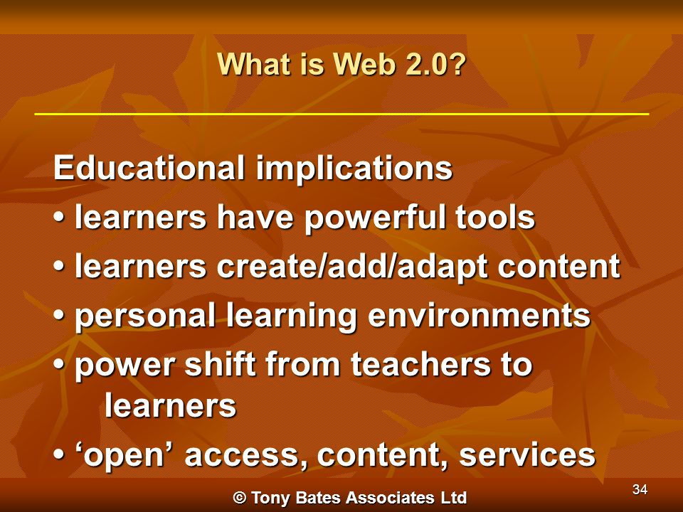 © Tony Bates Associates Ltd 34 What is Web 2.0? Educational implications learners have powerful tools learners have powerful tools learners create/add