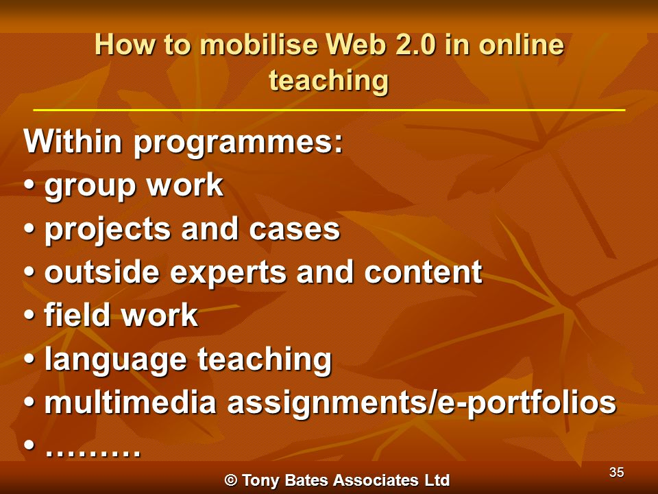 © Tony Bates Associates Ltd 35 How to mobilise Web 2.0 in online teaching Within programmes: group work group work projects and cases projects and cas