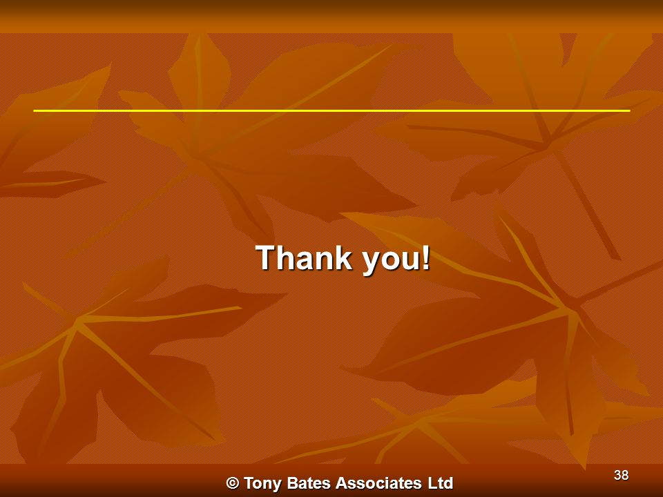 Thank you! © Tony Bates Associates Ltd 38